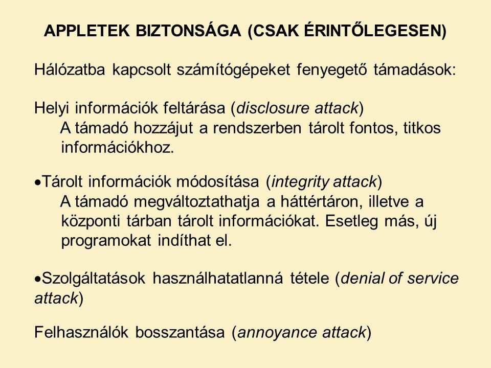 APPLETEK BIZTONSÁGA (CSAK ÉRINTŐLEGESEN) Hálózatba kapcsolt számítógépeket fenyegető támadások: Helyi információk feltárása (disclosure attack) A támadó hozzájut a rendszerben tárolt fontos, titkos információkhoz.