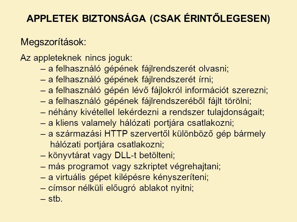 APPLETEK BIZTONSÁGA (CSAK ÉRINTŐLEGESEN) Megszorítások: Az appleteknek nincs joguk: – a felhasználó gépének fájlrendszerét olvasni; – a felhasználó gépének fájlrendszerét írni; – a felhasználó gépén lévő fájlokról információt szerezni; – a felhasználó gépének fájlrendszeréből fájlt törölni; – néhány kivétellel lekérdezni a rendszer tulajdonságait; – a kliens valamely hálózati portjára csatlakozni; – a származási HTTP szervertől különböző gép bármely hálózati portjára csatlakozni; – könyvtárat vagy DLL-t betölteni; – más programot vagy szkriptet végrehajtani; – a virtuális gépet kilépésre kényszeríteni; – címsor nélküli előugró ablakot nyitni; – stb.