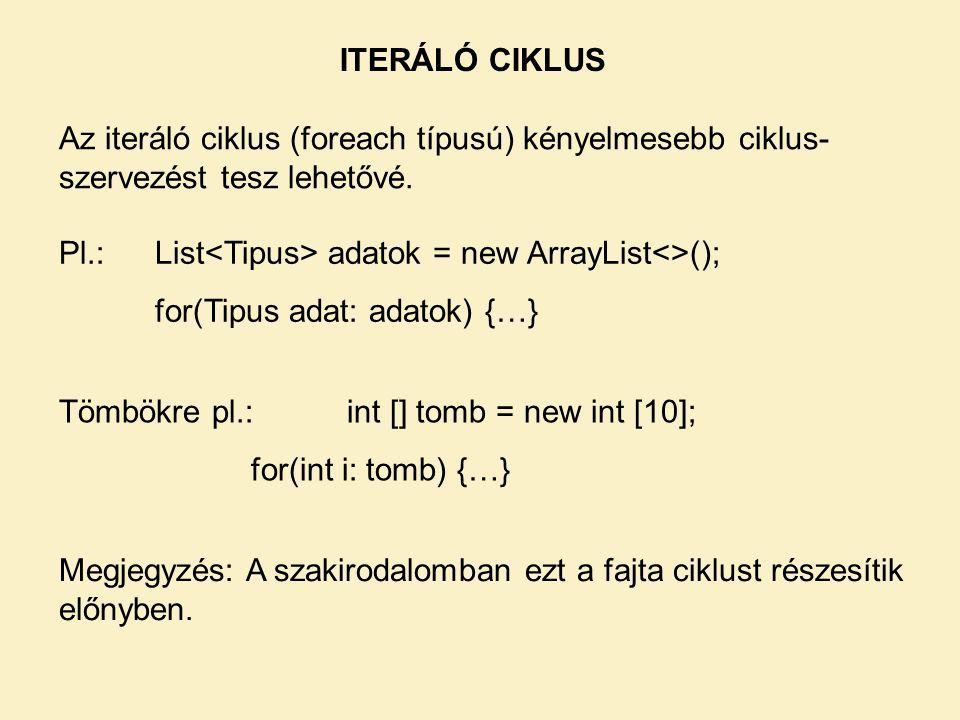 ITERÁLÓ CIKLUS Az iteráló ciklus (foreach típusú) kényelmesebb ciklus- szervezést tesz lehetővé. Pl.:List adatok = new ArrayList<>(); for(Tipus adat: