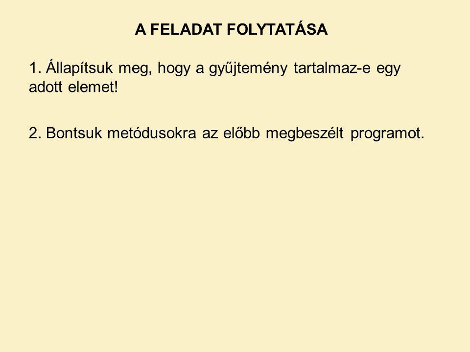 A FELADAT FOLYTATÁSA 1. Állapítsuk meg, hogy a gyűjtemény tartalmaz-e egy adott elemet! 2. Bontsuk metódusokra az előbb megbeszélt programot.