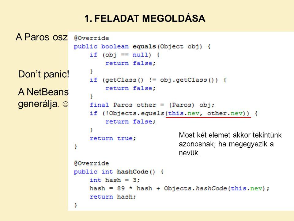 A Paros osztályban: Most két elemet akkor tekintünk azonosnak, ha megegyezik a nevük. Don't panic! A NetBeans generálja. 1. FELADAT MEGOLDÁSA