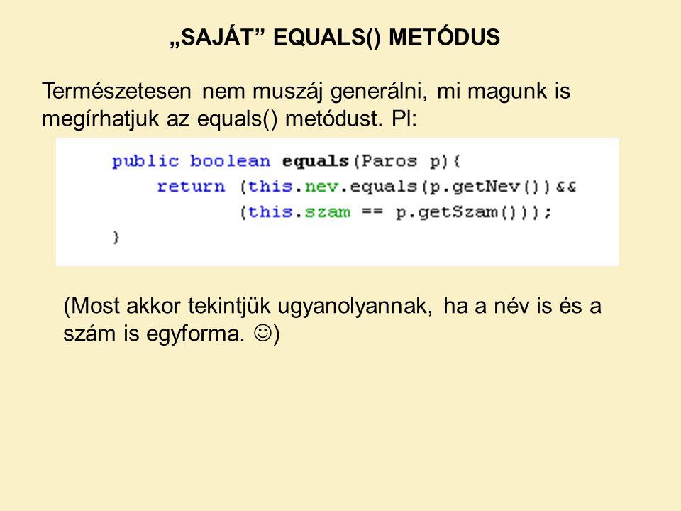 """""""SAJÁT"""" EQUALS() METÓDUS Természetesen nem muszáj generálni, mi magunk is megírhatjuk az equals() metódust. Pl: (Most akkor tekintjük ugyanolyannak, h"""