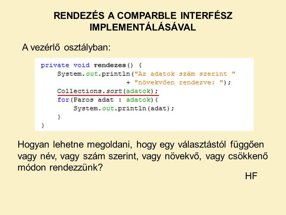RENDEZÉS A COMPARBLE INTERFÉSZ IMPLEMENTÁLÁSÁVAL A vezérlő osztályban: Hogyan lehetne megoldani, hogy egy választástól függően vagy név, vagy szám sze