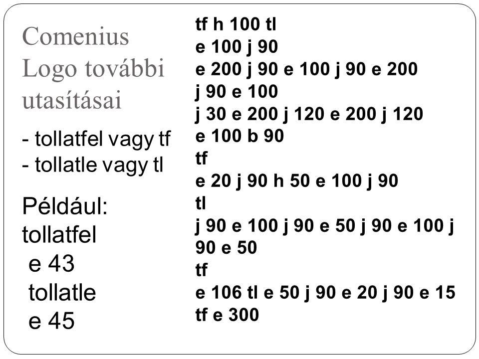 Comenius Logo további utasításai - tollatfel vagy tf - tollatle vagy tl Például: tollatfel e 43 tollatle e 45 tf h 100 tl e 100 j 90 e 200 j 90 e 100 j 90 e 200 j 90 e 100 j 30 e 200 j 120 e 200 j 120 e 100 b 90 tf e 20 j 90 h 50 e 100 j 90 tl j 90 e 100 j 90 e 50 tf e 106 tl e 50 j 90 e 20 j 90 e 15 tf e 300