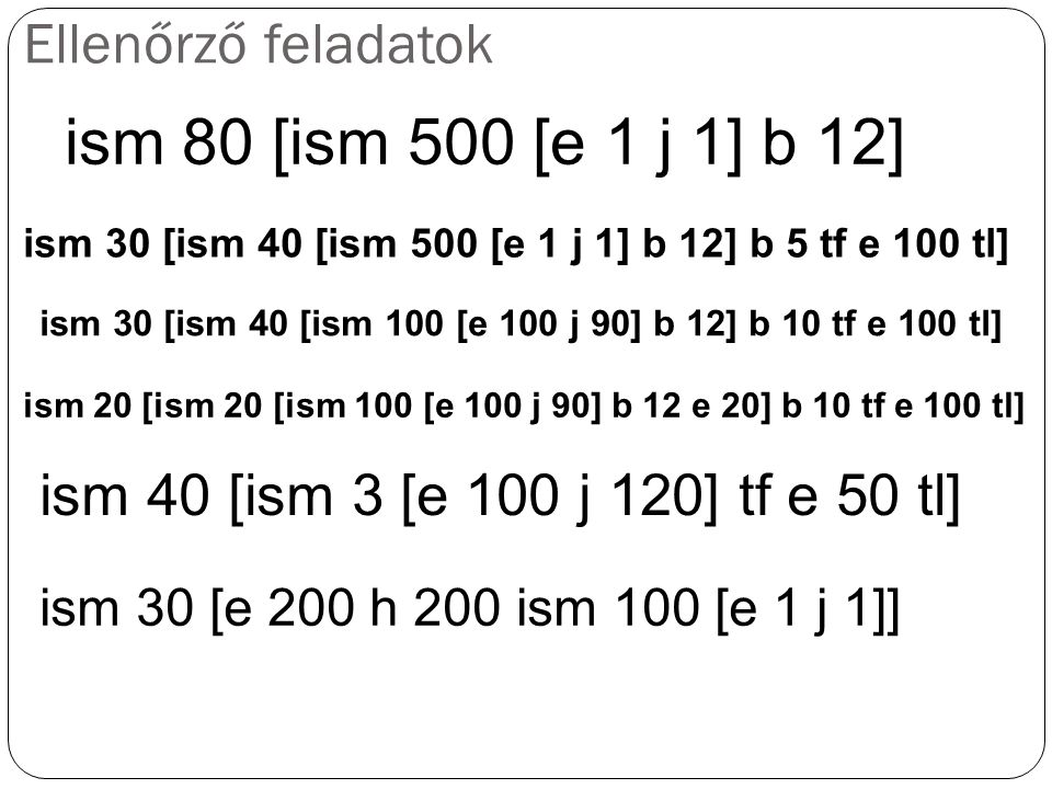 Ellenőrző feladatok ism 80 [ism 500 [e 1 j 1] b 12] ism 30 [ism 40 [ism 500 [e 1 j 1] b 12] b 5 tf e 100 tl] ism 30 [ism 40 [ism 100 [e 100 j 90] b 12] b 10 tf e 100 tl] ism 20 [ism 20 [ism 100 [e 100 j 90] b 12 e 20] b 10 tf e 100 tl] ism 40 [ism 3 [e 100 j 120] tf e 50 tl] ism 30 [e 200 h 200 ism 100 [e 1 j 1]]