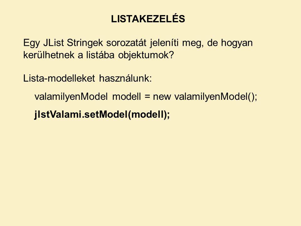 LISTAKEZELÉS Egy JList Stringek sorozatát jeleníti meg, de hogyan kerülhetnek a listába objektumok.