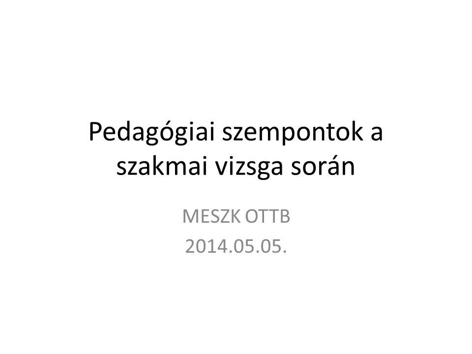 Pedagógiai szempontok a szakmai vizsga során MESZK OTTB 2014.05.05.