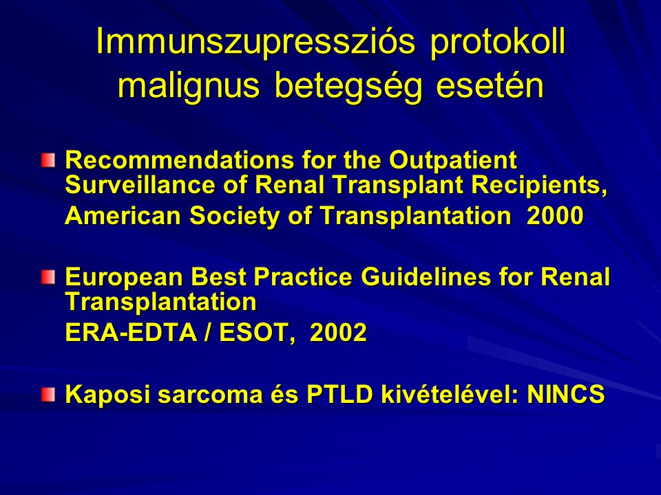 Immunszupressziós protokoll malignus betegség esetén Recommendations for the Outpatient Surveillance of Renal Transplant Recipients, American Society of Transplantation 2000 European Best Practice Guidelines for Renal Transplantation ERA-EDTA / ESOT, 2002 Kaposi sarcoma és PTLD kivételével: NINCS