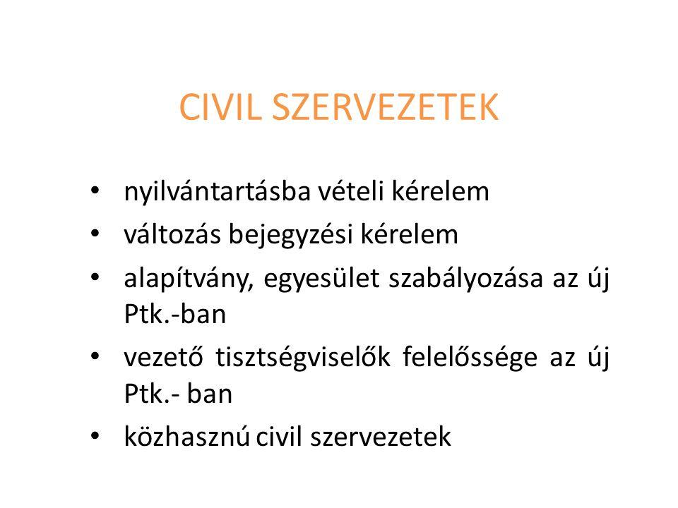 CIVIL SZERVEZETEK nyilvántartásba vételi kérelem változás bejegyzési kérelem alapítvány, egyesület szabályozása az új Ptk.-ban vezető tisztségviselők felelőssége az új Ptk.- ban közhasznú civil szervezetek