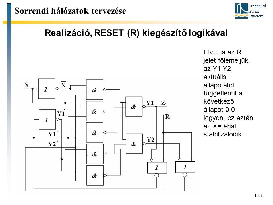 Széchenyi István Egyetem 121 Realizáció, RESET (R) kiegészítő logikával Sorrendi hálózatok tervezése Elv: Ha az R jelet fölemeljük, az Y1 Y2 aktuális állapotától függetlenül a következő állapot 0 0 legyen, ez aztán az X=0-nál stabilizálódik.