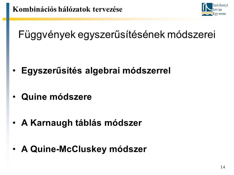 Széchenyi István Egyetem 14 Függvények egyszerűsítésének módszerei Kombinációs hálózatok tervezése Egyszerűsítés algebrai módszerrel Quine módszere A Karnaugh táblás módszer A Quine-McCluskey módszer