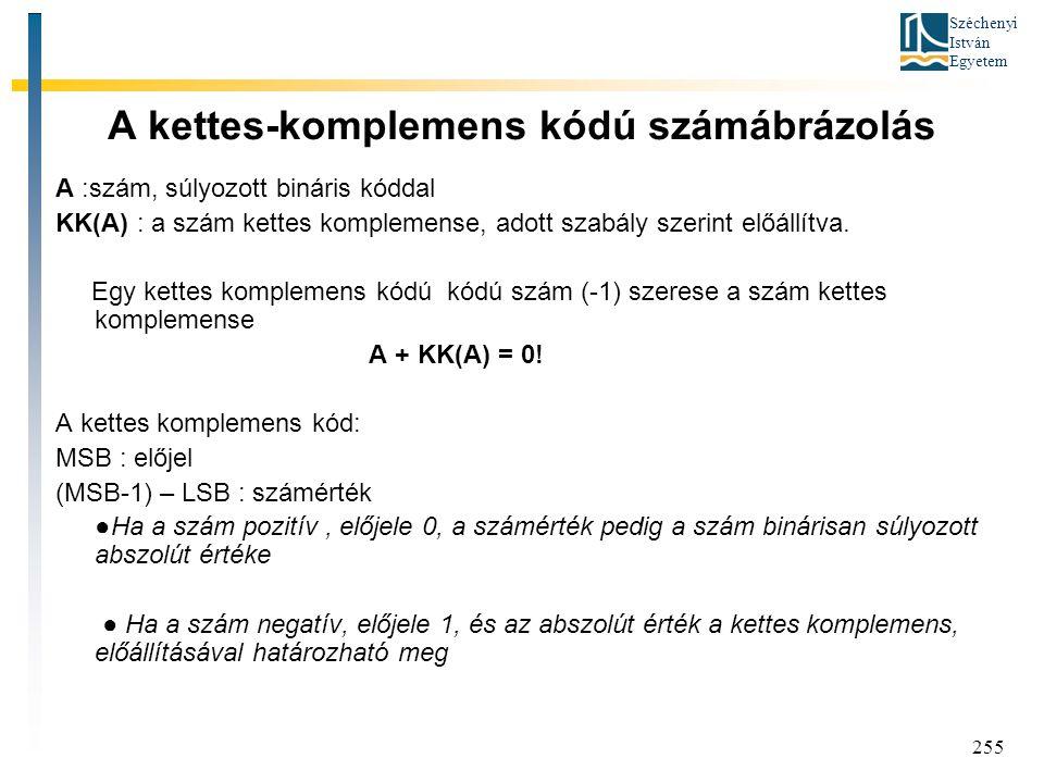 Széchenyi István Egyetem 255 A kettes-komplemens kódú számábrázolás A :szám, súlyozott bináris kóddal KK(A) : a szám kettes komplemense, adott szabály szerint előállítva.