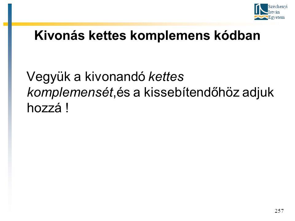 Széchenyi István Egyetem 257 Kivonás kettes komplemens kódban Vegyük a kivonandó kettes komplemensét,és a kissebítendőhöz adjuk hozzá !