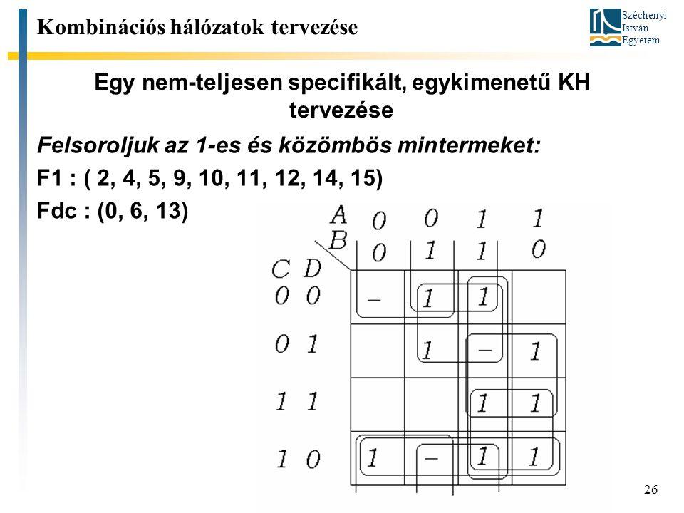 Széchenyi István Egyetem 26 Egy nem-teljesen specifikált, egykimenetű KH tervezése Kombinációs hálózatok tervezése Felsoroljuk az 1-es és közömbös mintermeket: F1 : ( 2, 4, 5, 9, 10, 11, 12, 14, 15) Fdc : (0, 6, 13)