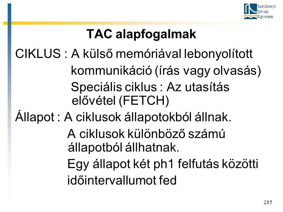 Széchenyi István Egyetem 285 TAC alapfogalmak CIKLUS : A külső memóriával lebonyolított kommunikáció (írás vagy olvasás) Speciális ciklus : Az utasítás elővétel (FETCH) Állapot : A ciklusok állapotokból állnak.