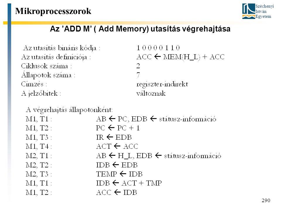Széchenyi István Egyetem 290 Az 'ADD M' ( Add Memory) utasítás végrehajtása Mikroprocesszorok