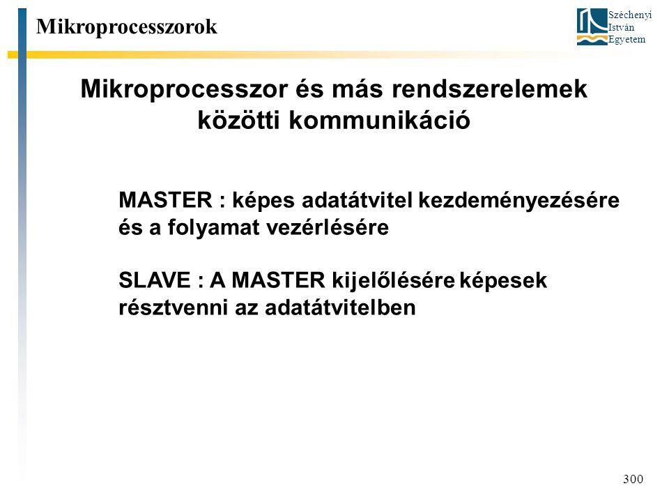 Széchenyi István Egyetem 300 Mikroprocesszor és más rendszerelemek közötti kommunikáció Mikroprocesszorok MASTER : képes adatátvitel kezdeményezésére és a folyamat vezérlésére SLAVE : A MASTER kijelőlésére képesek résztvenni az adatátvitelben