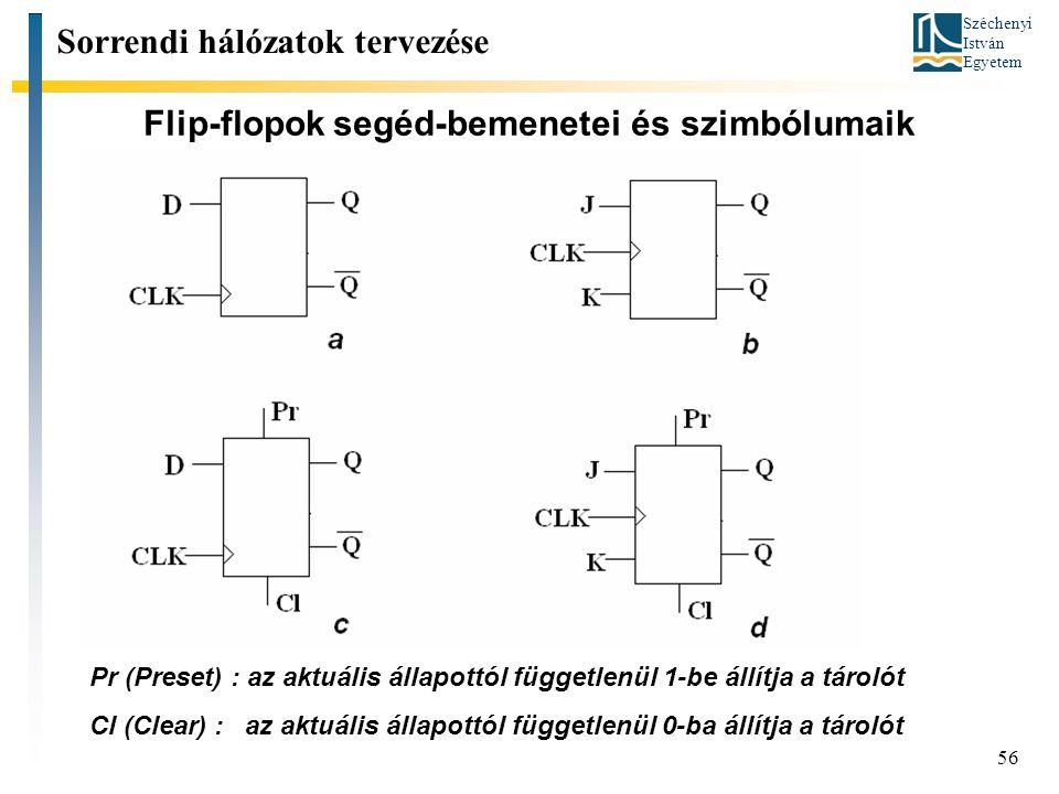 Széchenyi István Egyetem 56 Flip-flopok segéd-bemenetei és szimbólumaik Sorrendi hálózatok tervezése Pr (Preset) : az aktuális állapottól függetlenül 1-be állítja a tárolót Cl (Clear) : az aktuális állapottól függetlenül 0-ba állítja a tárolót