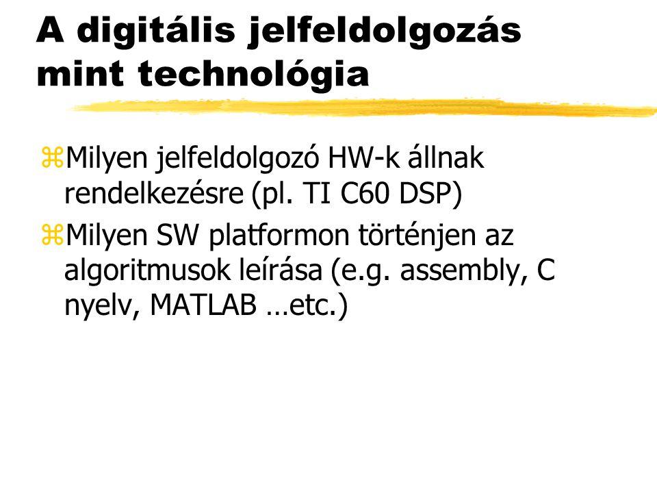 A digitális jelfeldolgozás mint technológia zMilyen jelfeldolgozó HW-k állnak rendelkezésre (pl. TI C60 DSP) zMilyen SW platformon történjen az algori