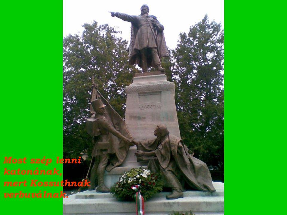 Kossuth Lajos nem lett volna, katona sem lettem volna, éljen, éljen a nemzet.