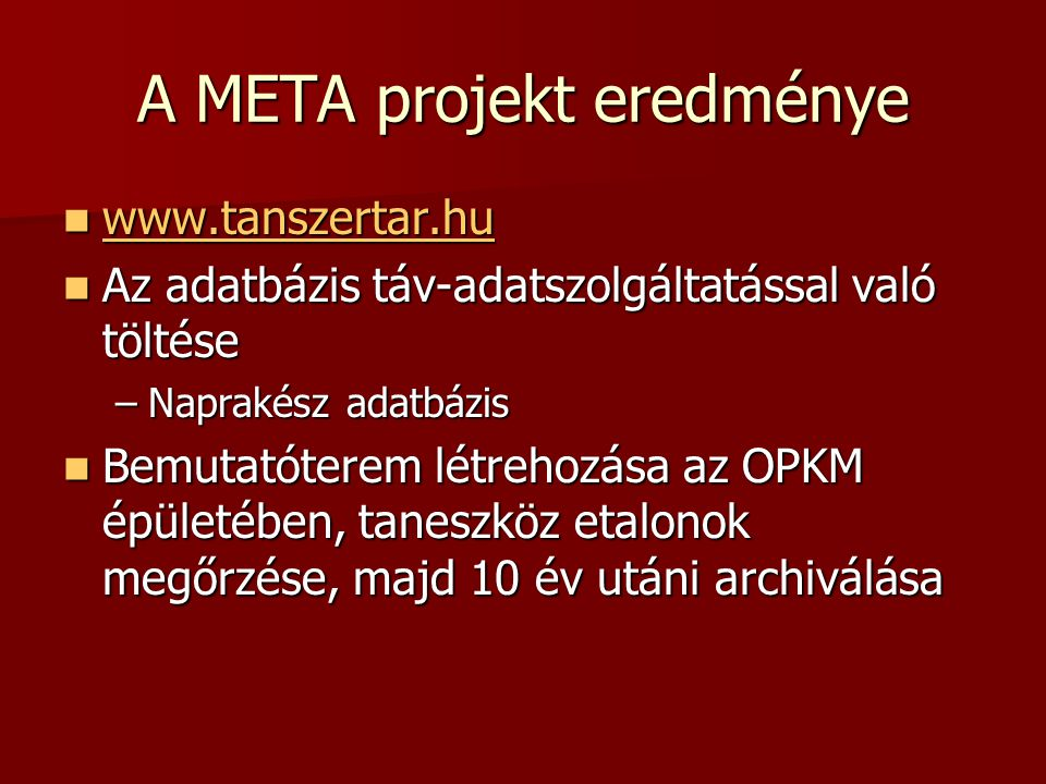 A META projekt eredménye www.tanszertar.hu www.tanszertar.hu www.tanszertar.hu Az adatbázis táv-adatszolgáltatással való töltése Az adatbázis táv-adatszolgáltatással való töltése –Naprakész adatbázis Bemutatóterem létrehozása az OPKM épületében, taneszköz etalonok megőrzése, majd 10 év utáni archiválása Bemutatóterem létrehozása az OPKM épületében, taneszköz etalonok megőrzése, majd 10 év utáni archiválása