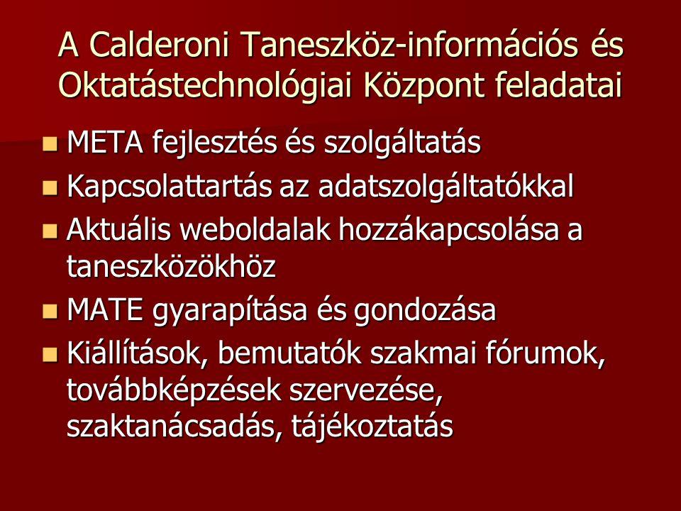 A Calderoni Taneszköz-információs és Oktatástechnológiai Központ feladatai META fejlesztés és szolgáltatás META fejlesztés és szolgáltatás Kapcsolattartás az adatszolgáltatókkal Kapcsolattartás az adatszolgáltatókkal Aktuális weboldalak hozzákapcsolása a taneszközökhöz Aktuális weboldalak hozzákapcsolása a taneszközökhöz MATE gyarapítása és gondozása MATE gyarapítása és gondozása Kiállítások, bemutatók szakmai fórumok, továbbképzések szervezése, szaktanácsadás, tájékoztatás Kiállítások, bemutatók szakmai fórumok, továbbképzések szervezése, szaktanácsadás, tájékoztatás