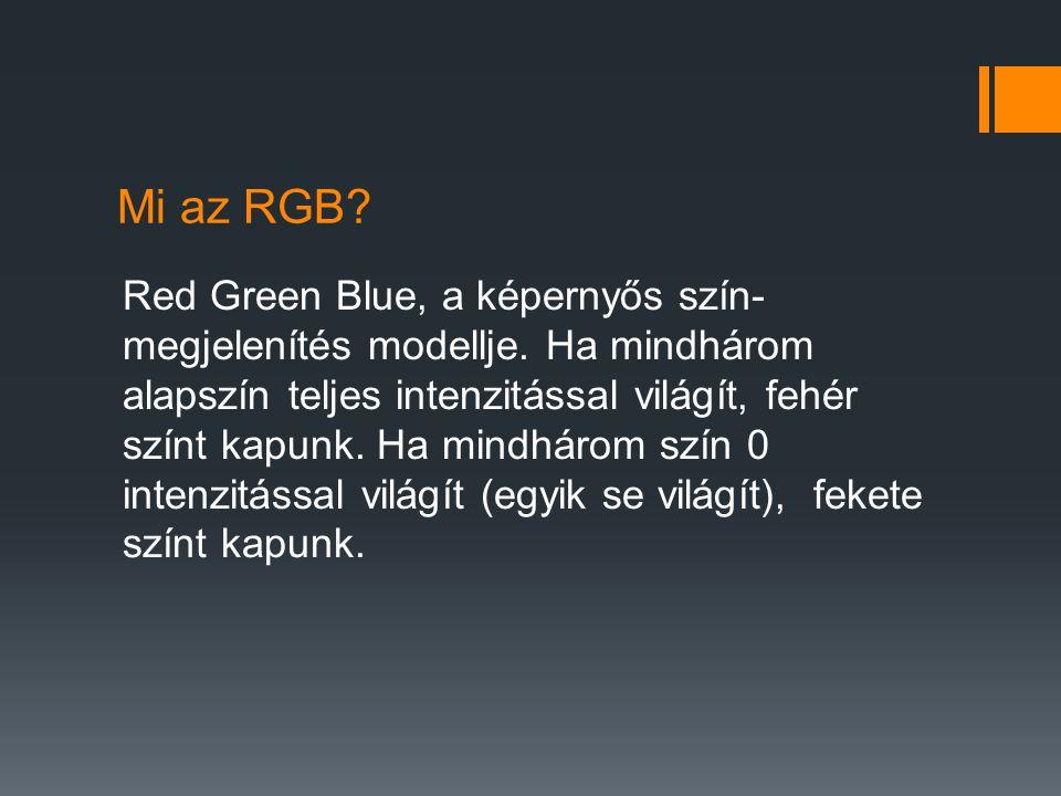 Mi az RGB? Red Green Blue, a képernyős szín- megjelenítés modellje. Ha mindhárom alapszín teljes intenzitással világít, fehér színt kapunk. Ha mindhár