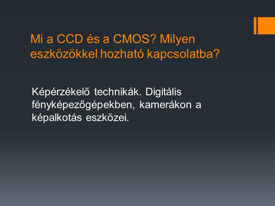 Mi a CCD és a CMOS? Milyen eszközökkel hozható kapcsolatba? Képérzékelő technikák. Digitális fényképezőgépekben, kamerákon a képalkotás eszközei.