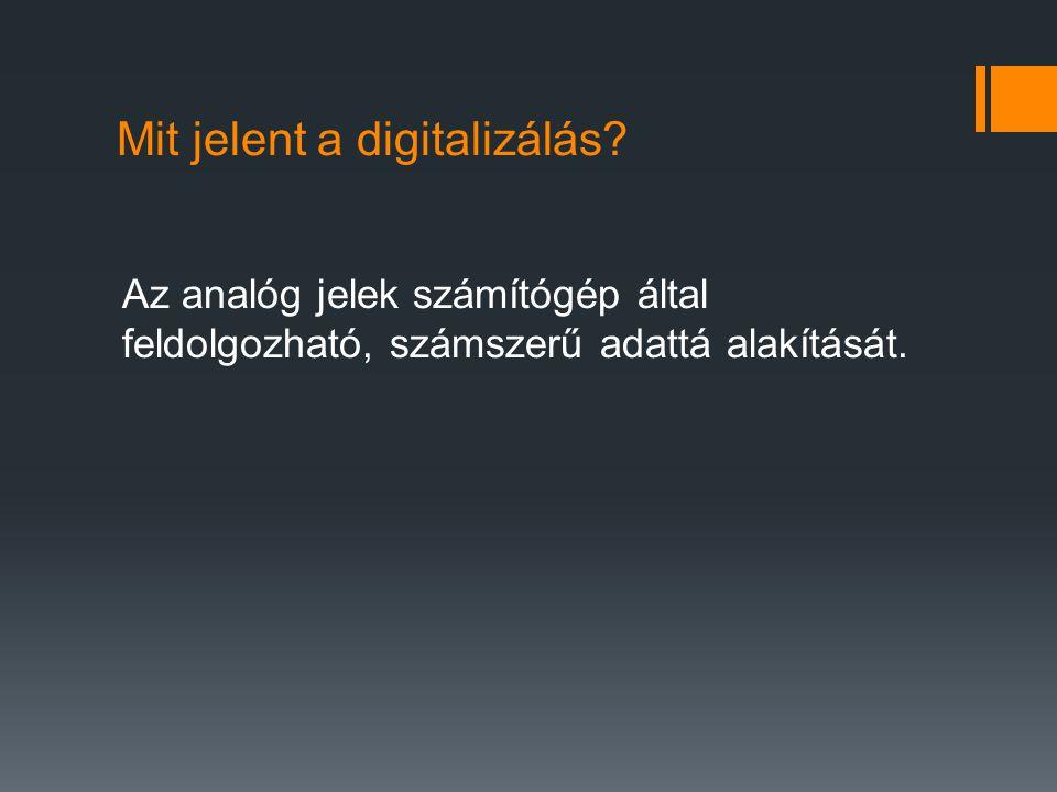 Mit jelent a digitalizálás? Az analóg jelek számítógép által feldolgozható, számszerű adattá alakítását.