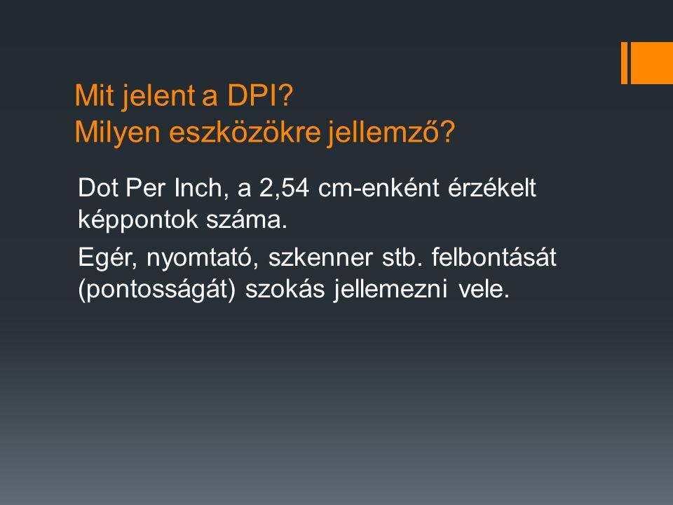 Mit jelent a DPI? Milyen eszközökre jellemző? Dot Per Inch, a 2,54 cm-enként érzékelt képpontok száma. Egér, nyomtató, szkenner stb. felbontását (pont
