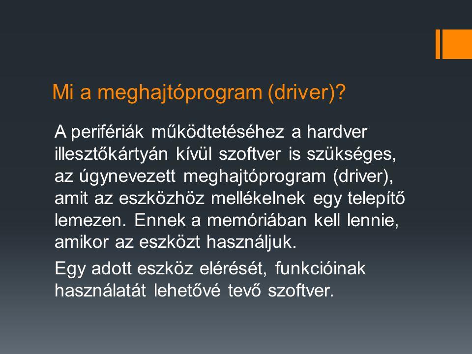 Mi a meghajtóprogram (driver)? A perifériák működtetéséhez a hardver illesztőkártyán kívül szoftver is szükséges, az úgynevezett meghajtóprogram (driv