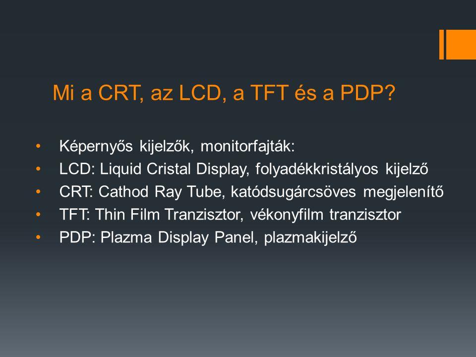 Mi a CRT, az LCD, a TFT és a PDP? Képernyős kijelzők, monitorfajták: LCD: Liquid Cristal Display, folyadékkristályos kijelző CRT: Cathod Ray Tube, kat