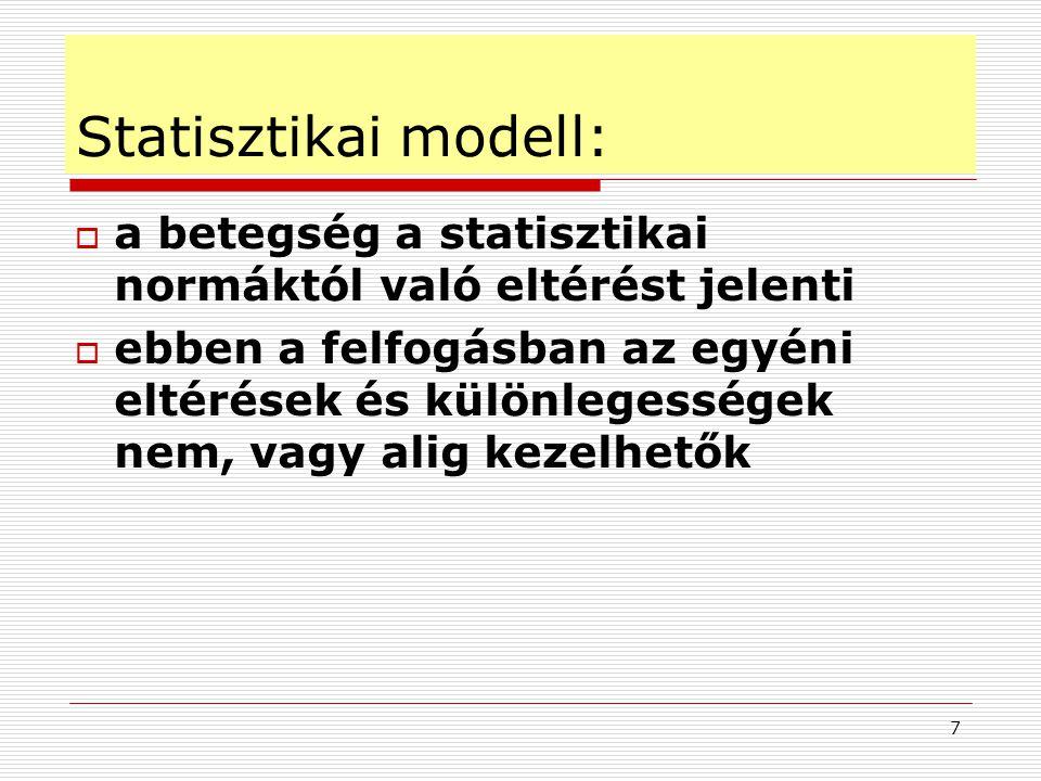 7 Statisztikai modell:  a betegség a statisztikai normáktól való eltérést jelenti  ebben a felfogásban az egyéni eltérések és különlegességek nem, v
