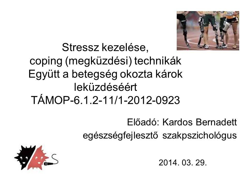 Stressz kezelése, coping (megküzdési) technikák Együtt a betegség okozta károk leküzdéséért TÁMOP-6.1.2-11/1-2012-0923 2014. 03. 29. Előadó: Kardos Be