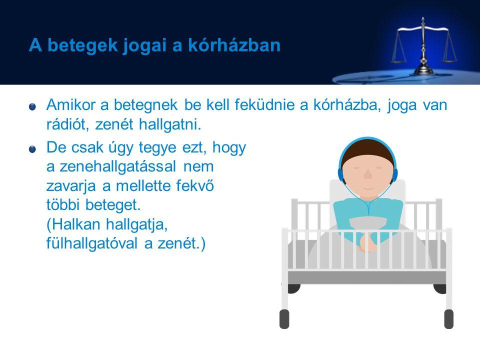 A betegek jogai a kórházban Amikor a betegnek be kell feküdnie a kórházba, joga van rádiót, zenét hallgatni.