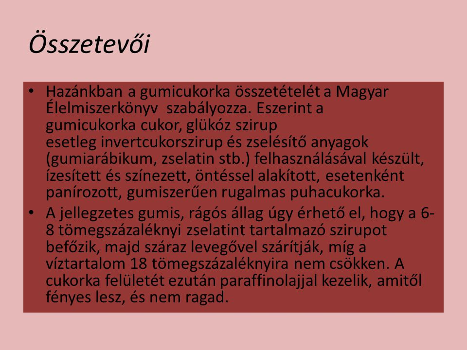 Összetevői Hazánkban a gumicukorka összetételét a Magyar Élelmiszerkönyv szabályozza. Eszerint a gumicukorka cukor, glükóz szirup esetleg invertcukors