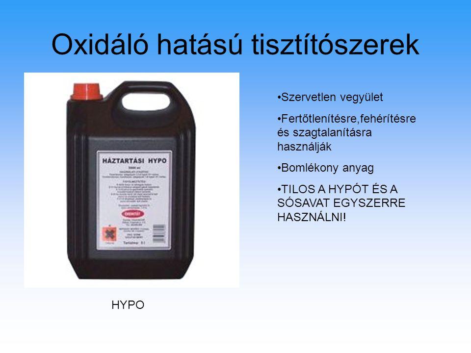 Oxidáló hatású tisztítószerek HYPO Szervetlen vegyület Fertőtlenítésre,fehérítésre és szagtalanításra használják Bomlékony anyag TILOS A HYPÓT ÉS A SÓ