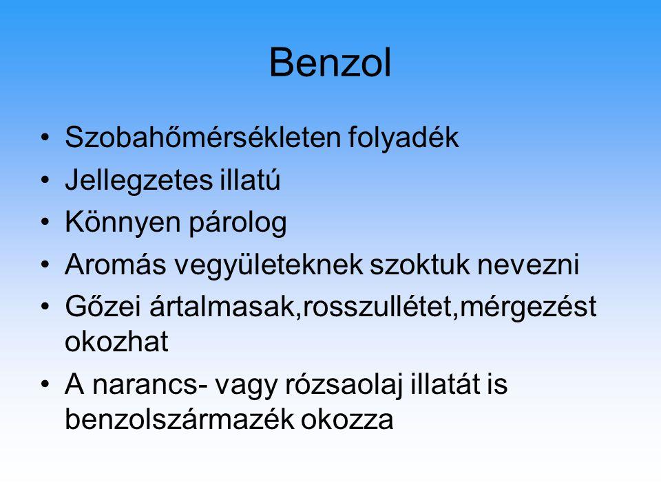 Benzol Szobahőmérsékleten folyadék Jellegzetes illatú Könnyen párolog Aromás vegyületeknek szoktuk nevezni Gőzei ártalmasak,rosszullétet,mérgezést oko