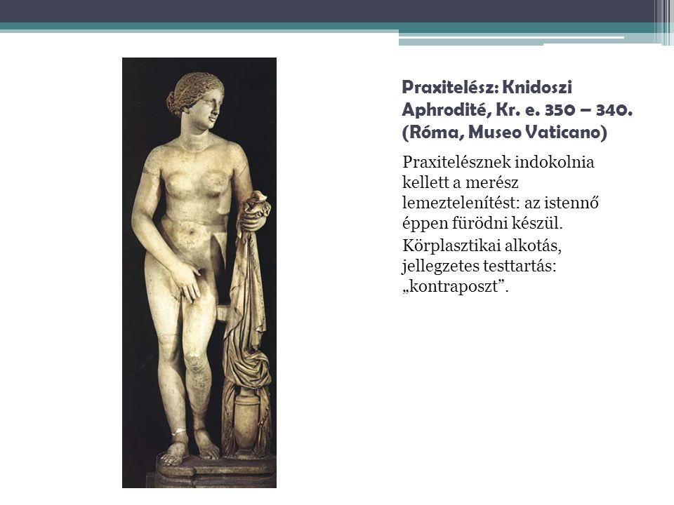 Praxitelész: Knidoszi Aphrodité, Kr. e. 350 – 340. (Róma, Museo Vaticano) Praxitelésznek indokolnia kellett a merész lemeztelenítést: az istennő éppen