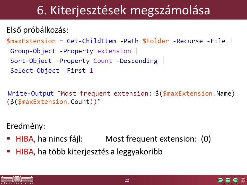 6. Kiterjesztések megszámolása Első próbálkozás: $maxExtension = Get-ChildItem -Path $Folder -Recurse -File | Group-Object -Property extension | Sort-
