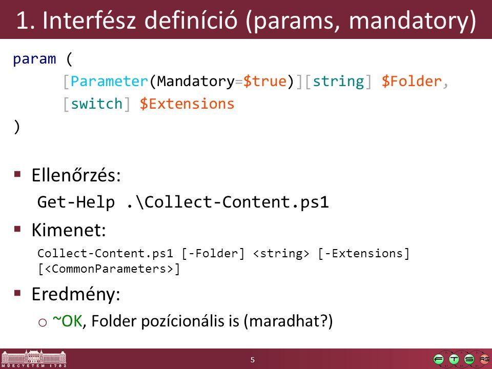 1. Interfész definíció (params, mandatory) param ( [Parameter(Mandatory=$true)][string] $Folder, [switch] $Extensions )  Ellenőrzés: Get-Help.\Collec
