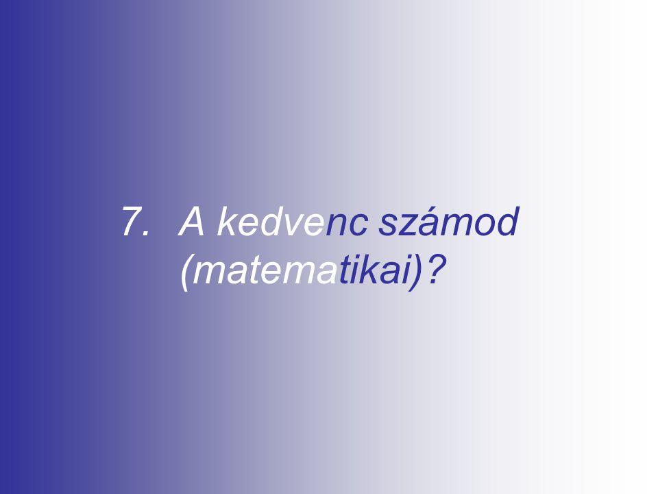 7.A kedvenc számod (matematikai)?
