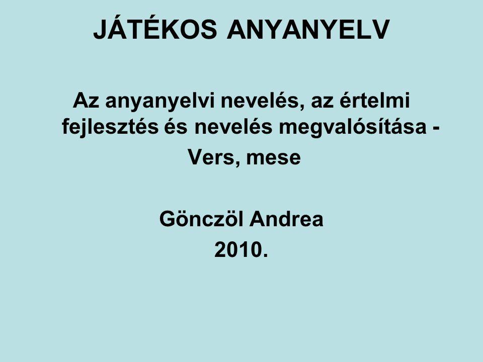 JÁTÉKOS ANYANYELV Az anyanyelvi nevelés, az értelmi fejlesztés és nevelés megvalósítása - Vers, mese Gönczöl Andrea 2010.