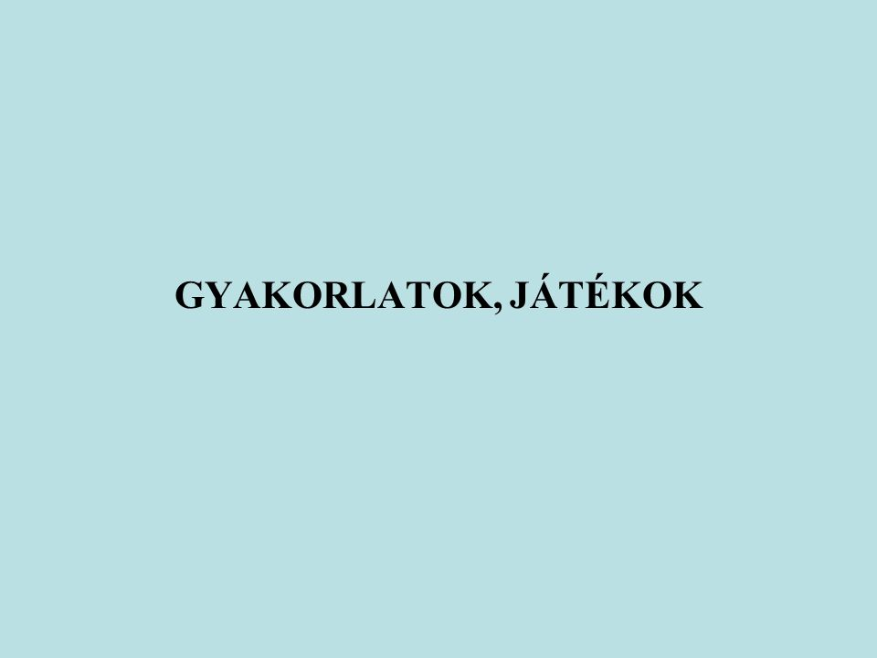 GYAKORLATOK, JÁTÉKOK