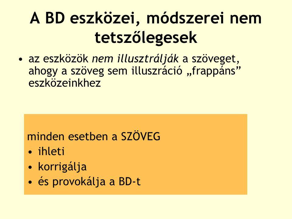 """A BD eszközei, módszerei nem tetszőlegesek az eszközök nem illusztrálják a szöveget, ahogy a szöveg sem illuszráció """"frappáns eszközeinkhez minden esetben a SZÖVEG ihleti korrigálja és provokálja a BD-t"""