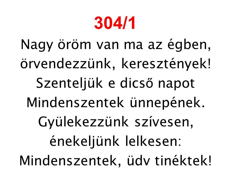 304/1 Nagy öröm van ma az égben, örvendezzünk, keresztények! Szenteljük e dics ő napot Mindenszentek ünnepének. Gyülekezzünk szívesen, énekeljünk lelk