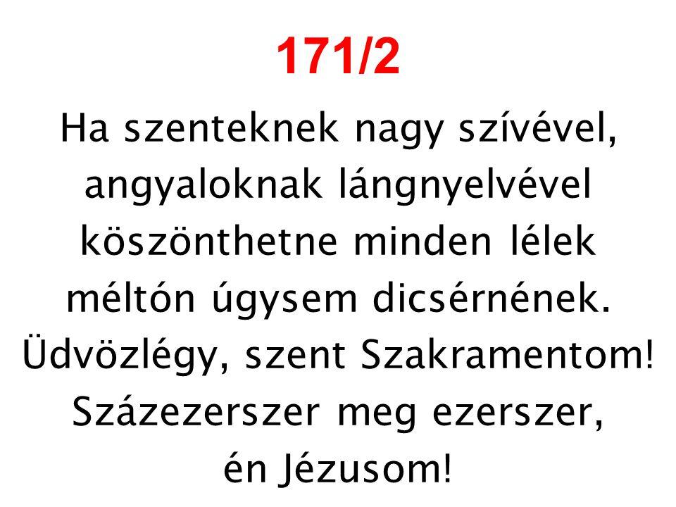 171/2 Ha szenteknek nagy szívével, angyaloknak lángnyelvével köszönthetne minden lélek méltón úgysem dicsérnének. Üdvözlégy, szent Szakramentom! Száze