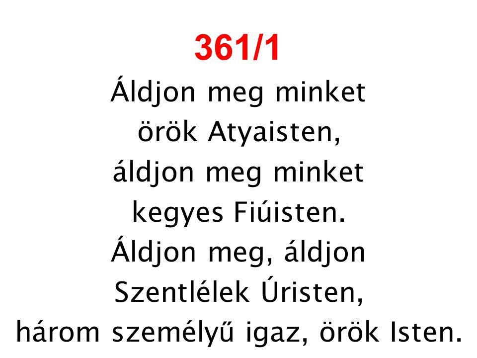 361/1 Áldjon meg minket örök Atyaisten, áldjon meg minket kegyes Fiúisten. Áldjon meg, áldjon Szentlélek Úristen, három személy ű igaz, örök Isten.