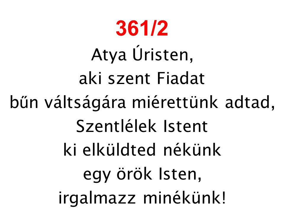 361/2 Atya Úristen, aki szent Fiadat b ű n váltságára miérettünk adtad, Szentlélek Istent ki elküldted nékünk egy örök Isten, irgalmazz minékünk!