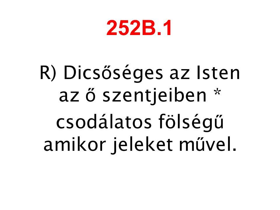 252B.1 R) Dics ő séges az Isten az ő szentjeiben * csodálatos fölség ű amikor jeleket m ű vel.